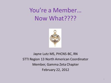 You're a Member… Now What???? Jayne Lutz MS, PHCNS-BC, RN STTI Region 13 North American Coordinator Member, Gamma Zeta Chapter February 22, 2012 1.