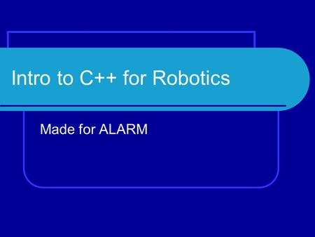 Intro to C++ for Robotics Made for ALARM. Computer System Hardware – cpu, memory, i/o Software – OS, drivers.