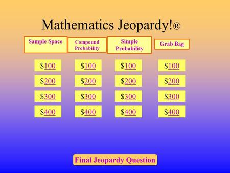 Mathematics Jeopardy! ® $100 $200 $300 $400 $100 $200 $300 $400 $100 $200 $300 $400 $100 $200 $300 $400 Final Jeopardy Question Compound Probability Simple.
