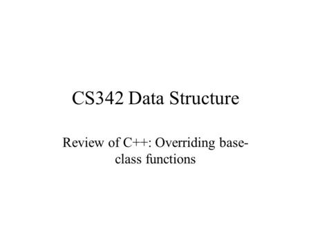 CS342 Data Structure Review of C++: Overriding base- class functions.