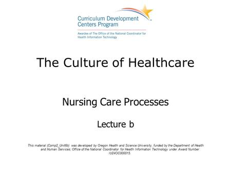 The Culture of Healthcare Nursing Care Processes Lecture b This material (Comp2_Unit6b) was developed by Oregon Health and Science University, funded by.