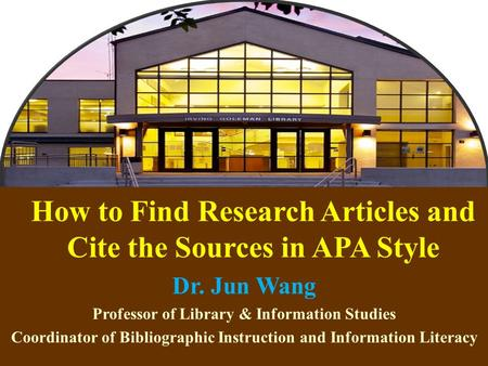 1 How to Find Research Articles and Cite the Sources in APA Style Dr. Jun Wang Professor of Library & Information Studies Coordinator of Bibliographic.