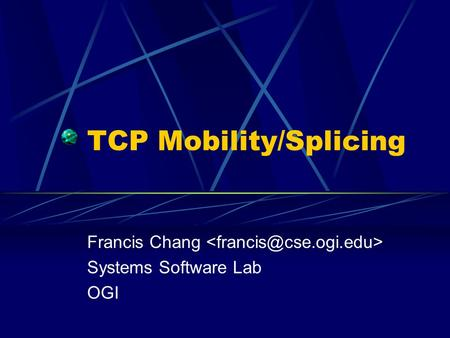 TCP Mobility/Splicing Francis Chang Systems Software Lab OGI.