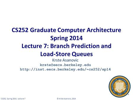 © Krste Asanovic, 2014CS252, Spring 2014, Lecture 7 CS252 Graduate Computer Architecture Spring 2014 Lecture 7: Branch Prediction and Load-Store Queues.
