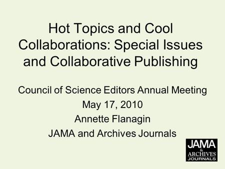 Hot Topics and Cool Collaborations: Special Issues and Collaborative Publishing Council of Science Editors Annual Meeting May 17, 2010 Annette Flanagin.