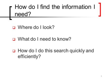 How do I find the information I need?  Where do I look?  What do I need to know?  How do I do this search quickly and efficiently? 1.