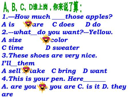 1.—How much ____those apples? A is B are C does D do 2.---what__do you want?---Yellow. A size B color C time D sweater 3.These shoes are very nice. I'll__them.