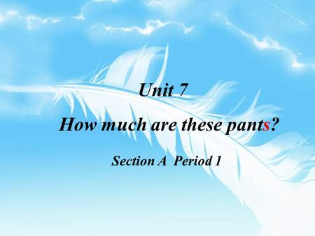 Unit 7 How much are these pants? Section A Period 1.