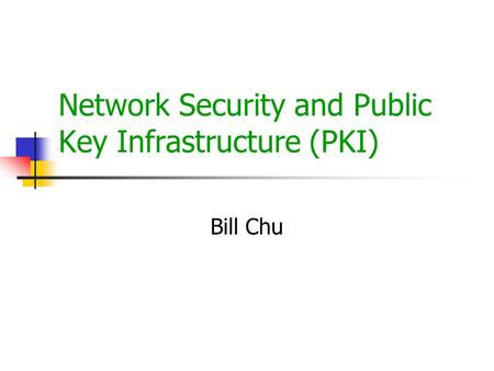 Network Security and Public Key Infrastructure (PKI) Bill Chu.