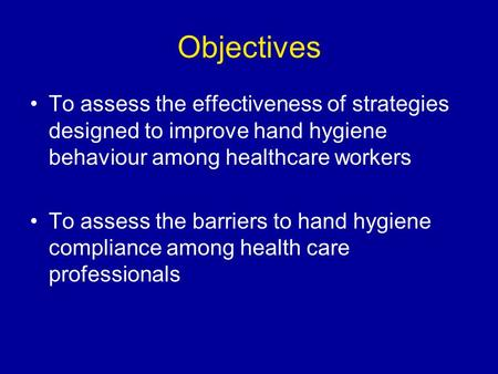 Objectives To assess the effectiveness of strategies designed to improve hand hygiene behaviour among healthcare workers To assess the barriers to hand.