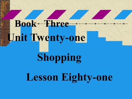 Book Three Unit Twenty-one Shopping Lesson Eighty-one.