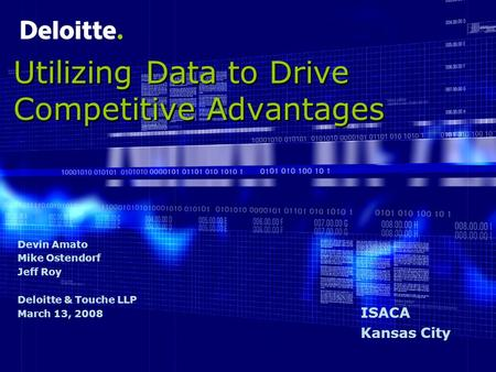 Utilizing Data to Drive Competitive Advantages Devin Amato Mike Ostendorf Jeff Roy Deloitte & Touche LLP March 13, 2008 ISACA Kansas City.