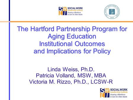 The Hartford Partnership Program for Aging Education Institutional Outcomes and Implications for Policy Linda Weiss, Ph.D. Patricia Volland, MSW, MBA Victoria.