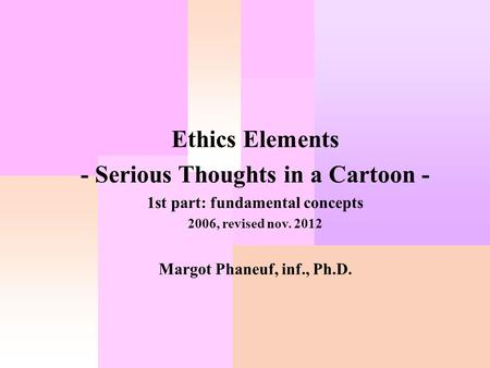 Ethics Elements - Serious Thoughts in a Cartoon - 1st part: fundamental concepts 2006, revised nov. 2012 Margot Phaneuf, inf., Ph.D.