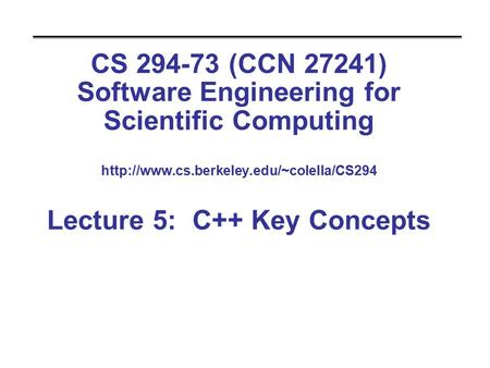 CS 294-73 (CCN 27241) Software Engineering for Scientific Computing  Lecture 5: C++ Key Concepts.