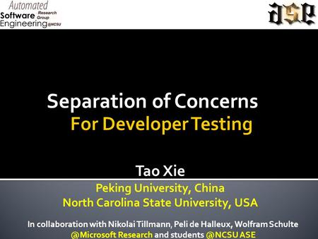 Separation of Concerns Tao Xie Peking University, China North Carolina State University, USA In collaboration with Nikolai Tillmann, Peli de Halleux, Wolfram.