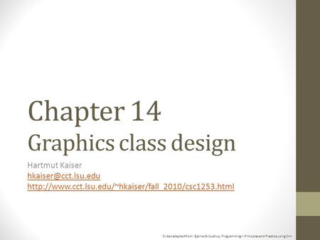 Slides adapted from: Bjarne Stroustrup, Programming – Principles and Practice using C++ Chapter 14 Graphics class design Hartmut Kaiser