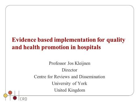 Evidence based implementation for quality and health promotion in hospitals Professor Jos Kleijnen Director Centre for Reviews and Dissemination University.