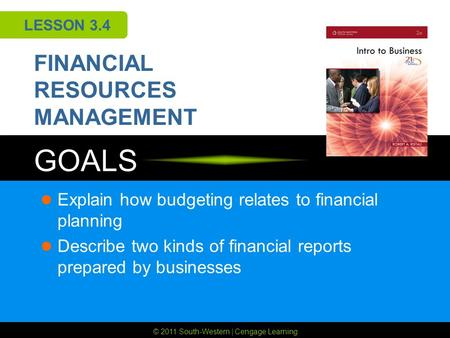© 2011 South-Western | Cengage Learning GOALS LESSON 3.4 FINANCIAL RESOURCES MANAGEMENT Explain how budgeting relates to financial planning Describe two.
