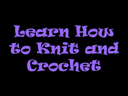 Learn How to Knit and Crochet. WHY Knit or Crochet? It has a calming effect -- helps relieve stress. It feels good to work with beautiful yarn colors.