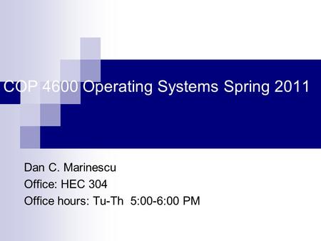 COP 4600 Operating Systems Spring 2011 Dan C. Marinescu Office: HEC 304 Office hours: Tu-Th 5:00-6:00 PM.