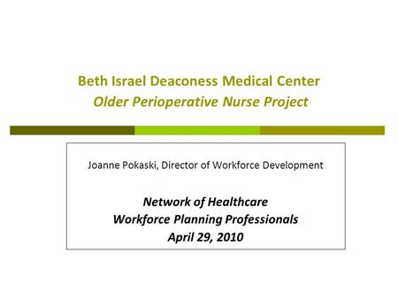 Beth Israel Deaconess Medical Center Older Perioperative Nurse Project Joanne Pokaski, Director of Workforce Development Network of Healthcare Workforce.