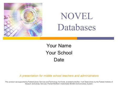 NOVEL Databases Your Name Your School Date A presentation for middle school teachers and administrators This product was supported by Federal Library Services.