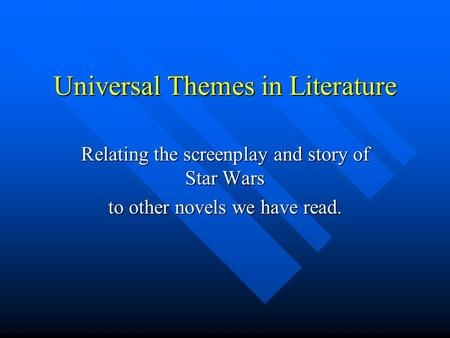 Universal Themes in Literature Relating the screenplay and story of Star Wars to other novels we have read.
