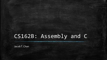 CS162B: Assembly and C Jacob T. Chan. Objectives ▪ System calls ▪ Relation of System calls to Assembly and C ▪ Special System Calls (exit, write, print,