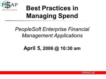 Best Practices in Managing Spend PeopleSoft Enterprise Financial Management Applications April 5, 10:30 am.