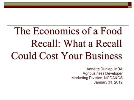 The Economics of a Food Recall: What a Recall Could Cost Your Business Annette Dunlap, MBA Agribusiness Developer Marketing Division, NCDA&CS January 31,