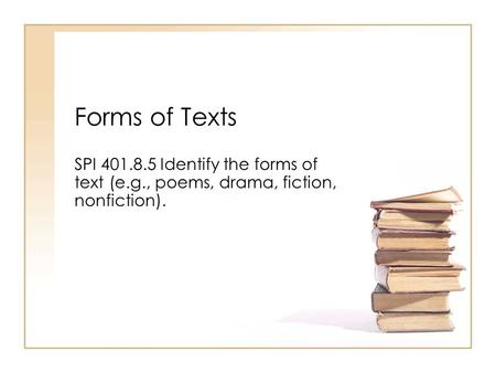 Forms of Texts SPI 401.8.5 Identify the forms of text (e.g., poems, drama, fiction, nonfiction).