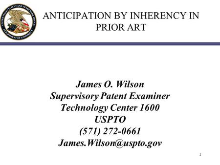 1 ANTICIPATION BY INHERENCY IN PRIOR ART James O. Wilson Supervisory Patent Examiner Technology Center 1600 USPTO (571) 272-0661