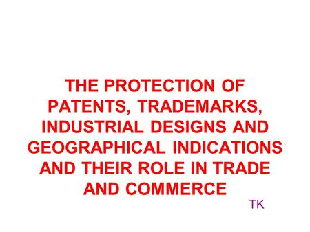 THE PROTECTION OF PATENTS, TRADEMARKS, INDUSTRIAL DESIGNS AND GEOGRAPHICAL INDICATIONS AND THEIR ROLE IN TRADE AND COMMERCE TK.