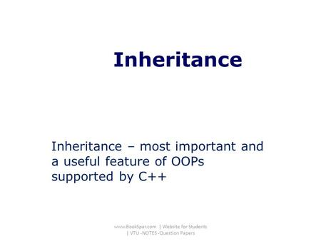 Inheritance Inheritance – most important and a useful feature of OOPs supported by C++ www.BookSpar.com | Website for Students | VTU -NOTES -Question Papers.