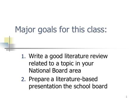 1 Major goals for this class: 1. Write a good literature review related to a topic in your National Board area 2. Prepare a literature-based presentation.