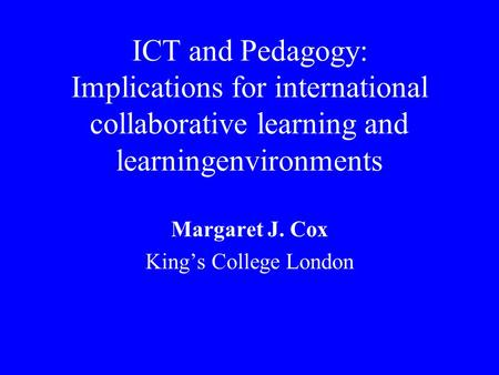ICT and Pedagogy: Implications for international collaborative learning and learningenvironments Margaret J. Cox King's College London.