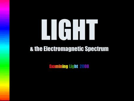 LIGHT & the Electromagnetic Spectrum Examining Light 2008.