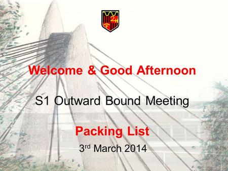 Welcome & Good Afternoon S1 Outward Bound Meeting Packing List 3 rd March 2014.