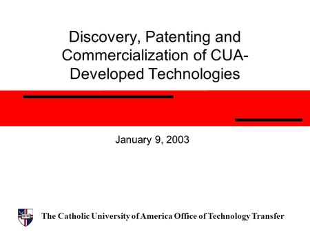 The Catholic University of America Office of Technology Transfer Discovery, Patenting and Commercialization of CUA- Developed Technologies January 9, 2003.