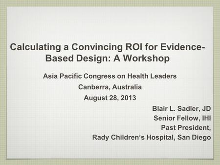 Calculating a Convincing ROI for Evidence- Based Design: A Workshop Asia Pacific Congress on Health Leaders Canberra, Australia August 28, 2013 Blair L.