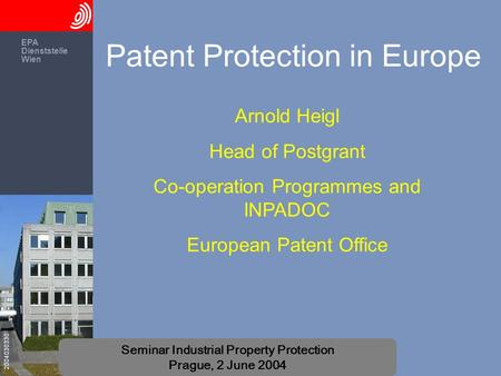 EPA Dienststelle Wien 2004030330 Seminar Industrial Property Protection Prague, 2 June 2004 Patent Protection in Europe Arnold Heigl Head of Postgrant.