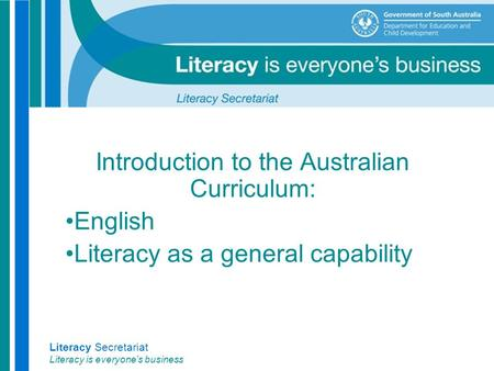 Literacy Secretariat Literacy is everyone's business Introduction to the Australian Curriculum: English Literacy as a general capability.