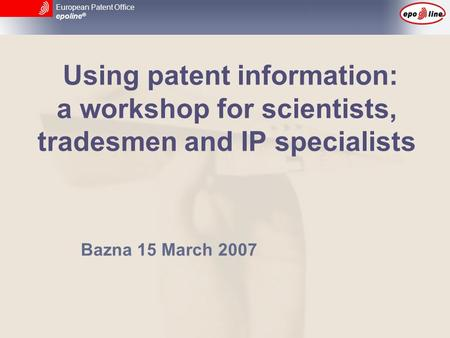 European Patent Office epoline ® Using patent information: a workshop for scientists, tradesmen and IP specialists Bazna 15 March 2007.