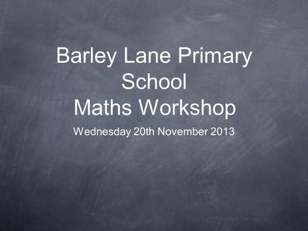 Barley Lane Primary School Maths Workshop Wednesday 20th November 2013.