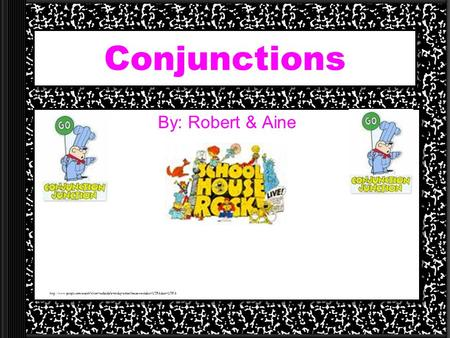 Conjunctions By: Robert & Aine