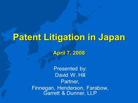 Patent Litigation in Japan April 7, 2008 Presented by: David W. Hill Partner, Finnegan, Henderson, Farabow, Garrett & Dunner, LLP.