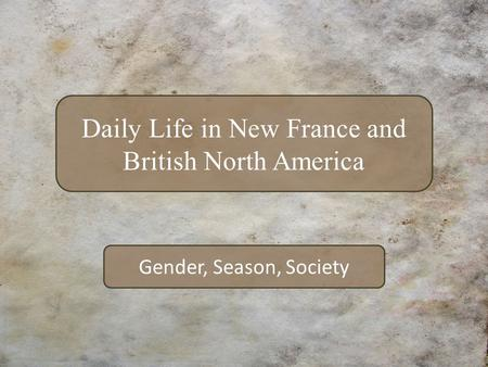 Gender, Season, Society Daily Life in New France and British North America.