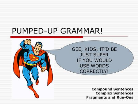 PUMPED-UP GRAMMAR! GEE, KIDS, IT'D BE JUST SUPER IF YOU WOULD USE WORDS CORRECTLY! Compound Sentences Complex Sentences Fragments and Run-Ons.