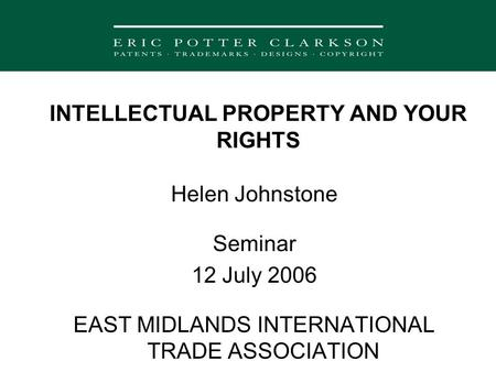 INTELLECTUAL PROPERTY AND YOUR RIGHTS Helen Johnstone Seminar 12 July 2006 EAST MIDLANDS INTERNATIONAL TRADE ASSOCIATION.